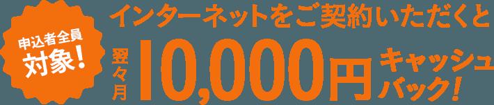 申し込み者全員対象!翌々月10,000円キャッシュバック!