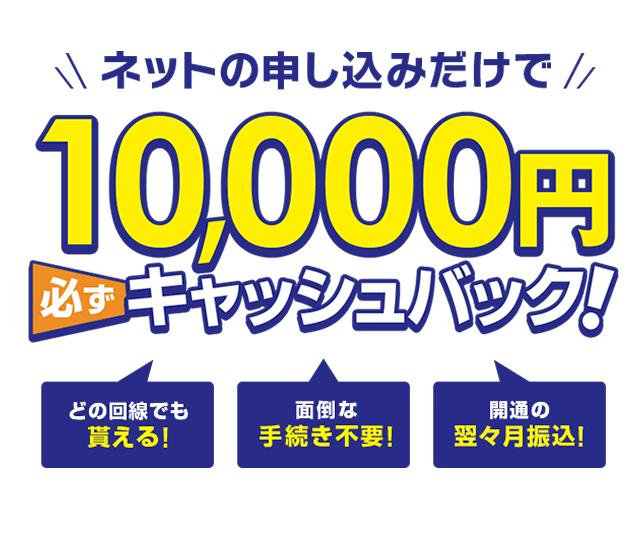 ネット申し込みだけで最大10,000円必ずキャッシュバック!