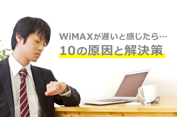WiMAXが遅いと感じたら・・・10の原因と解決策